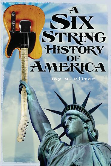 A Six String History of America by Jay M. Pilzer